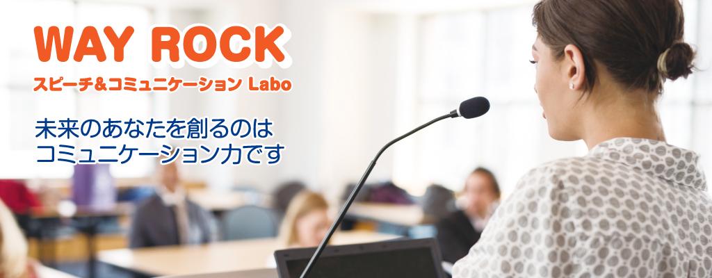 WAY ROCK スピーチ&コミュニケーション Labo 未来のあなたを創るのはコミュニケーション力です